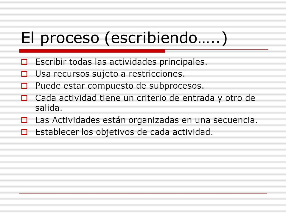 El proceso (escribiendo…..) Escribir todas las actividades principales. Usa recursos sujeto a restricciones. Puede estar compuesto de subprocesos. Cad