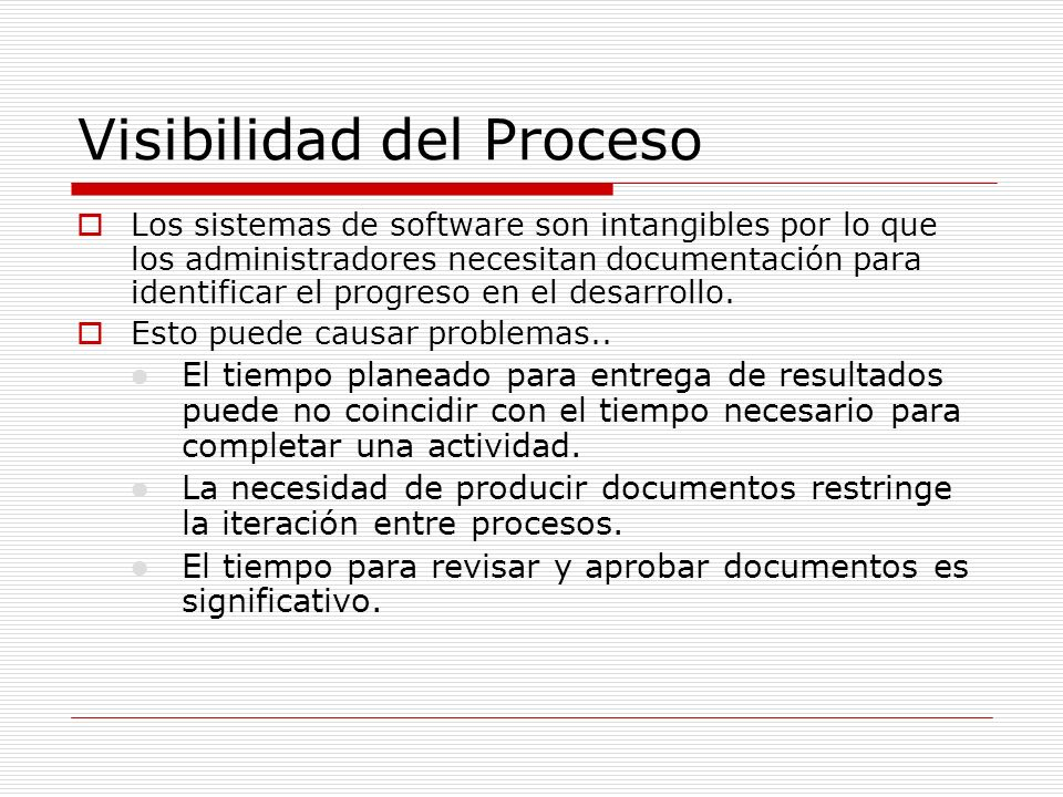 Visibilidad del Proceso Los sistemas de software son intangibles por lo que los administradores necesitan documentación para identificar el progreso e