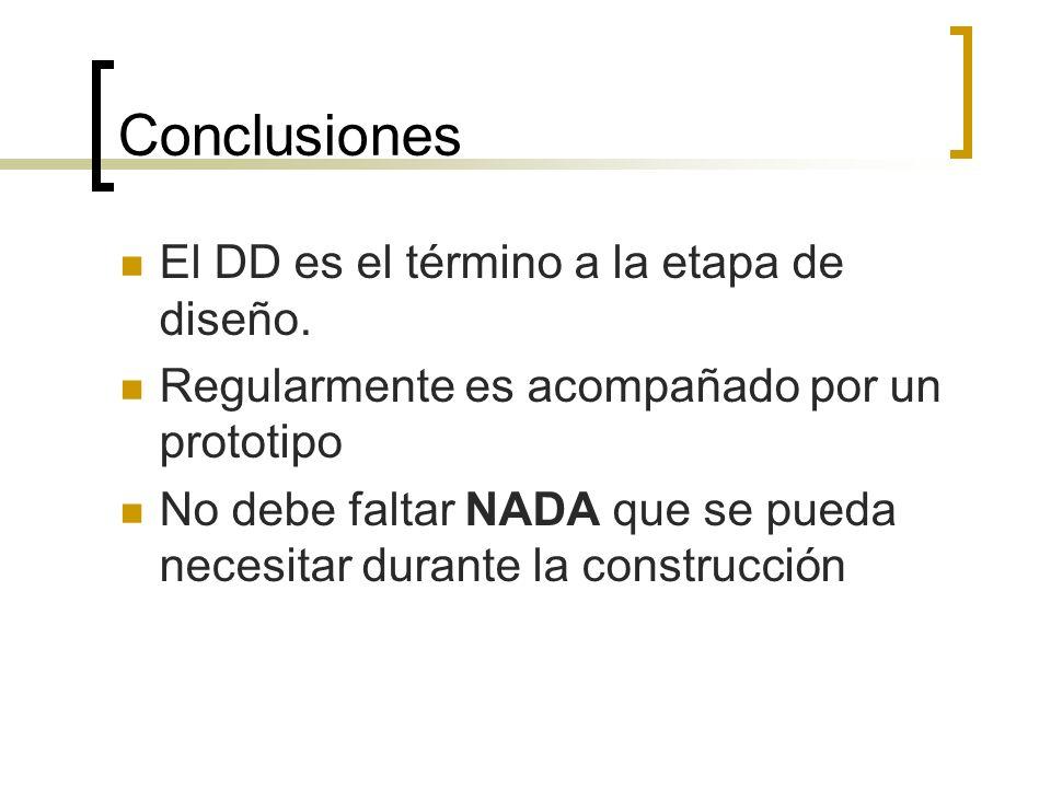 Conclusiones El DD es el término a la etapa de diseño. Regularmente es acompañado por un prototipo No debe faltar NADA que se pueda necesitar durante