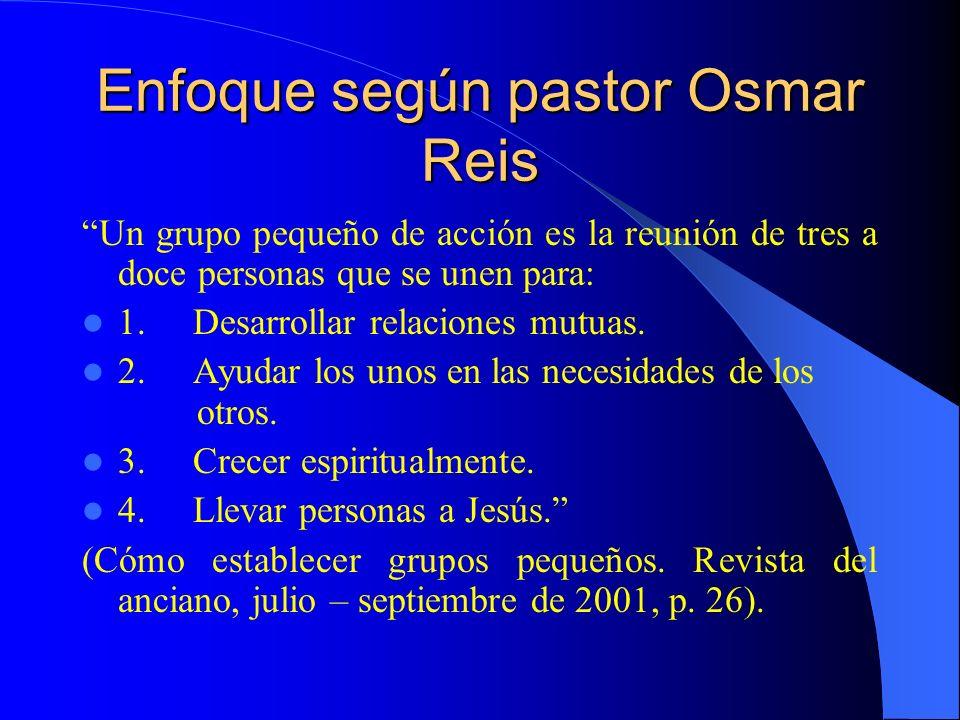 Enfoque según pastor Osmar Reis Un grupo pequeño de acción es la reunión de tres a doce personas que se unen para: 1. Desarrollar relaciones mutuas. 2