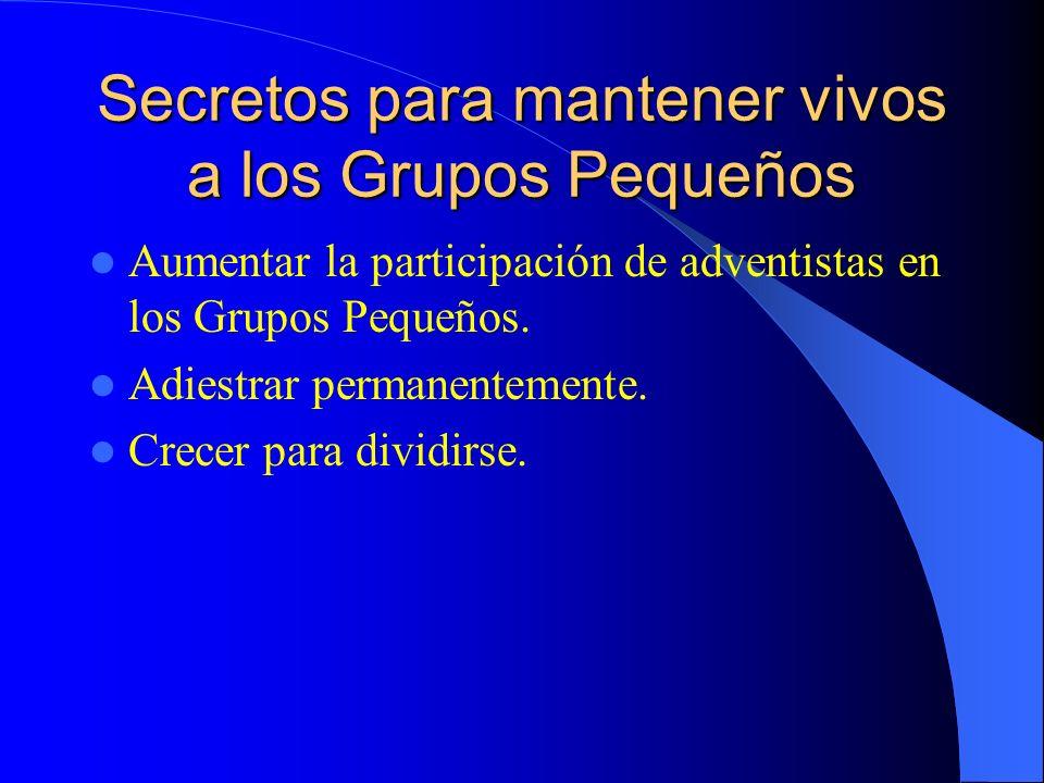 Secretos para mantener vivos a los Grupos Pequeños Aumentar la participación de adventistas en los Grupos Pequeños. Adiestrar permanentemente. Crecer