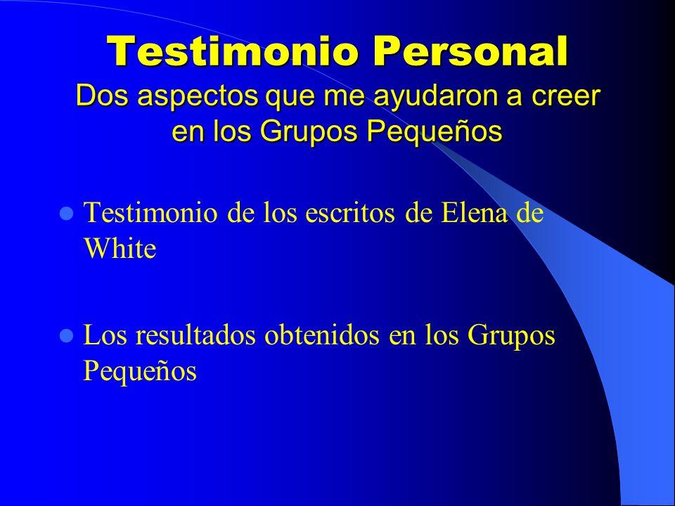 Testimonio Personal Dos aspectos que me ayudaron a creer en los Grupos Pequeños Testimonio de los escritos de Elena de White Los resultados obtenidos