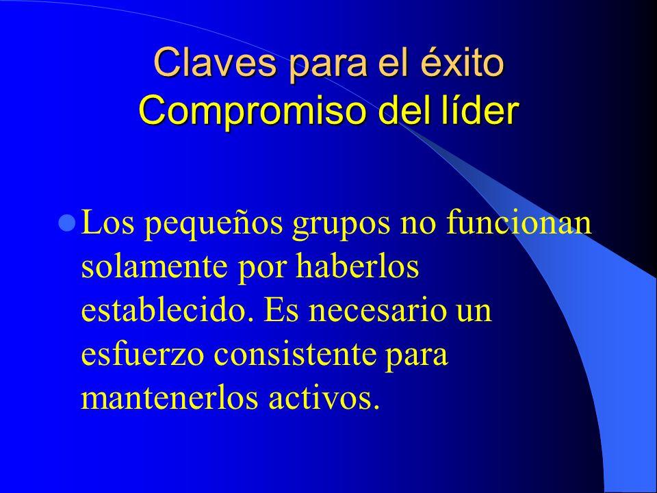 Claves para el éxito Compromiso del líder Los pequeños grupos no funcionan solamente por haberlos establecido. Es necesario un esfuerzo consistente pa