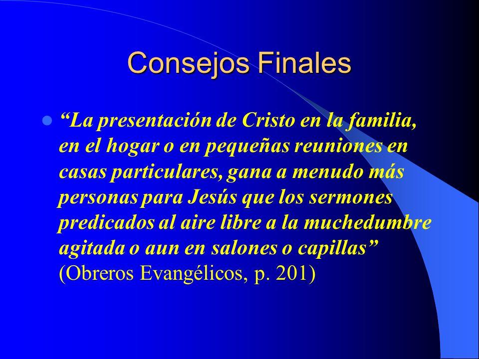 Consejos Finales La presentación de Cristo en la familia, en el hogar o en pequeñas reuniones en casas particulares, gana a menudo más personas para J