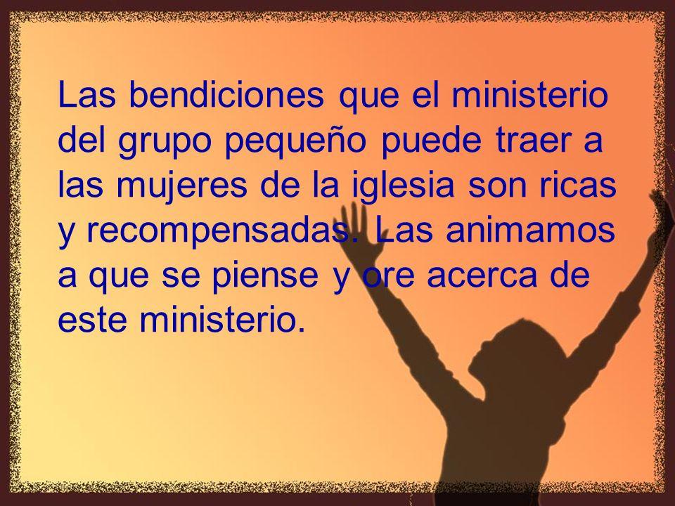 Las bendiciones que el ministerio del grupo pequeño puede traer a las mujeres de la iglesia son ricas y recompensadas. Las animamos a que se piense y