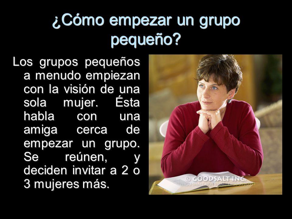 ¿Cómo empezar un grupo pequeño? Los grupos pequeños a menudo empiezan con la visión de una sola mujer. Ésta habla con una amiga cerca de empezar un gr