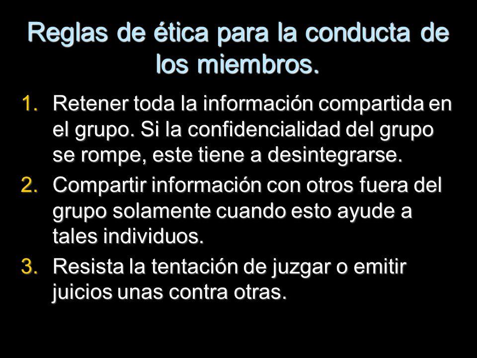 Reglas de ética para la conducta de los miembros. 1.Retener toda la información compartida en el grupo. Si la confidencialidad del grupo se rompe, est