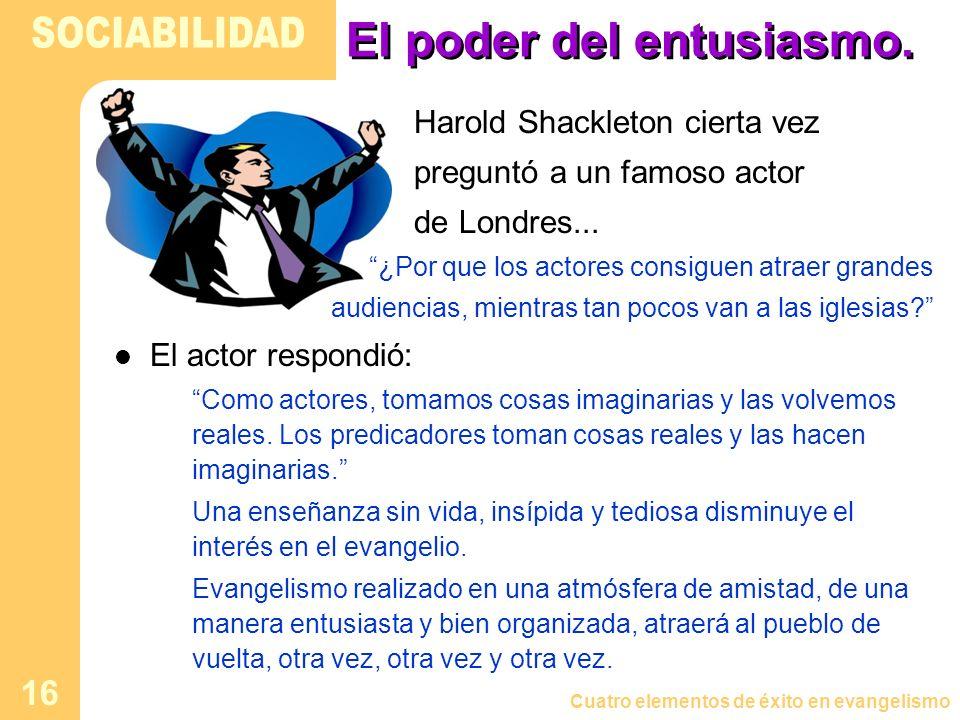 Cuatro elementos de éxito en evangelismo 16 El poder del entusiasmo. Harold Shackleton cierta vez preguntó a un famoso actor de Londres... ¿Por que lo