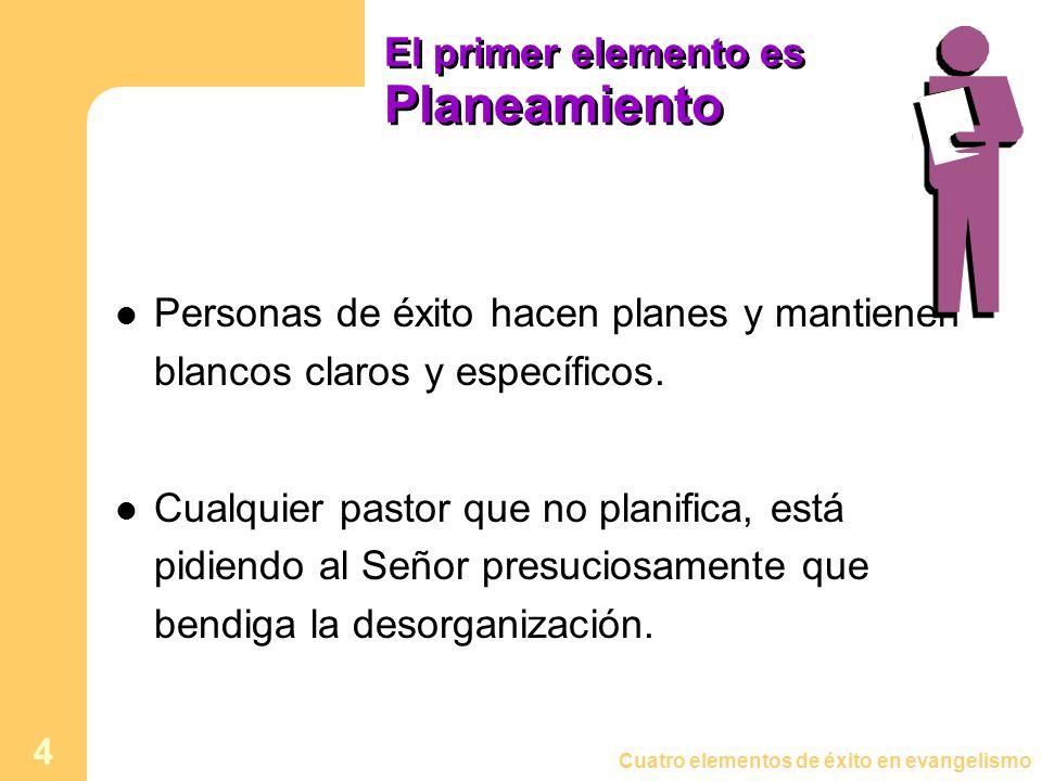 Cuatro elementos de éxito en evangelismo 4 El primer elemento es Planeamiento Personas de éxito hacen planes y mantienen blancos claros y específicos.