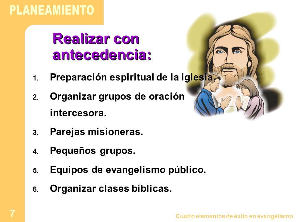 Cuatro elementos de éxito en evangelismo 7 Realizar con antecedencia: 1. Preparación espiritual de la iglesia. 2. Organizar grupos de oración interces