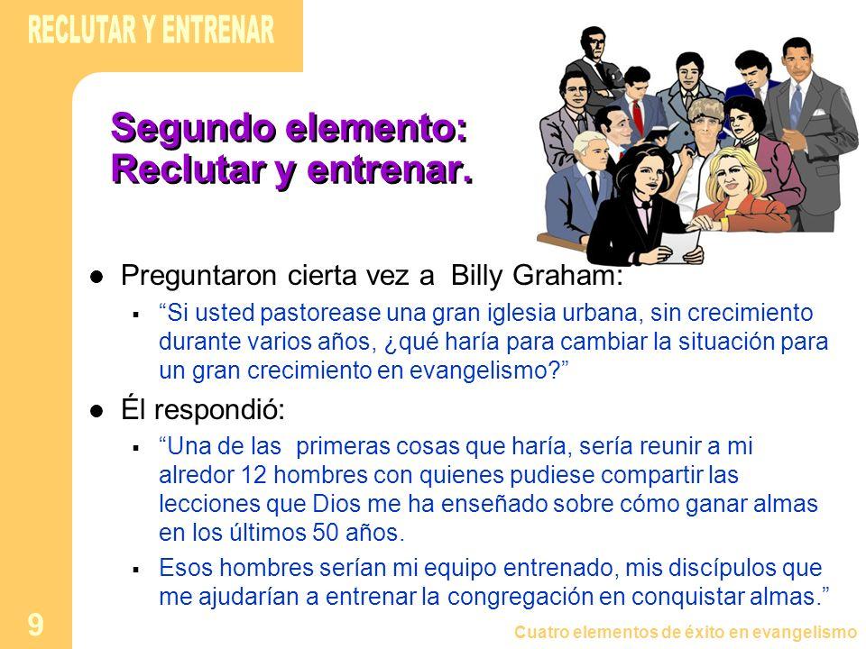 Cuatro elementos de éxito en evangelismo 9 Segundo elemento: Reclutar y entrenar. Preguntaron cierta vez a Billy Graham: Si usted pastorease una gran