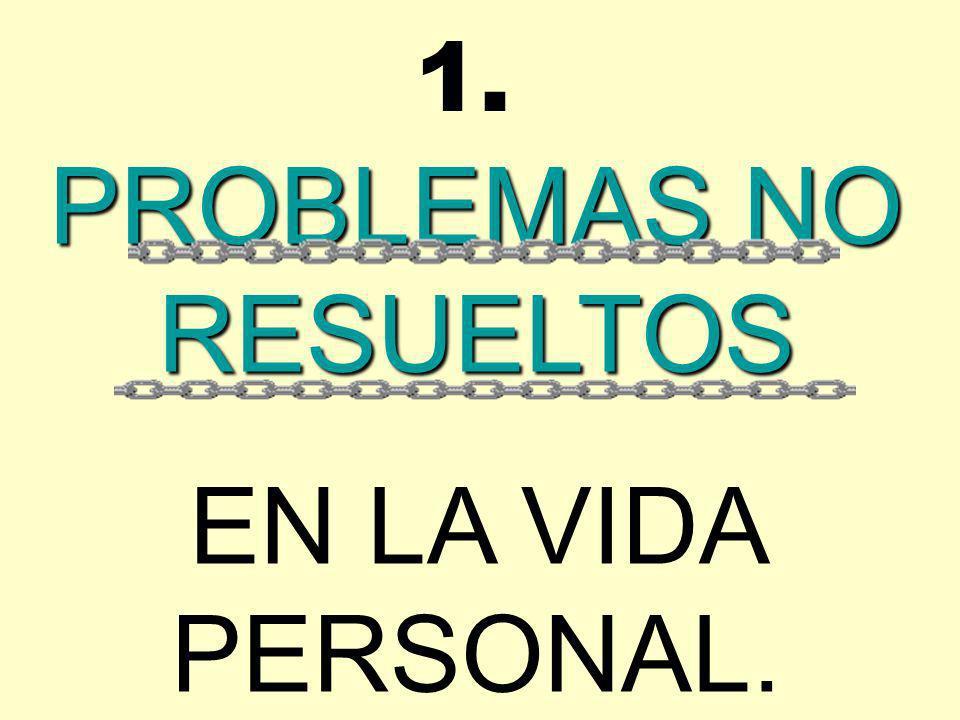 PROBLEMAS NO RESUELTOS EN LA VIDA PERSONAL. 1.