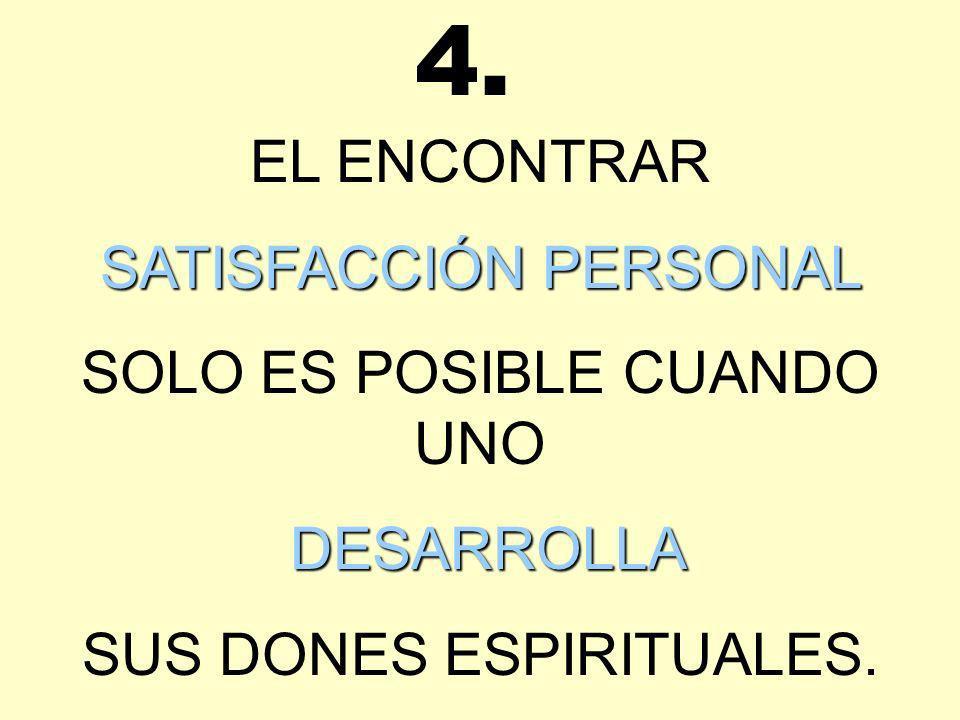 EL ENCONTRAR SATISFACCIÓN PERSONAL SOLO ES POSIBLE CUANDO UNO DESARROLLA SUS DONES ESPIRITUALES. 4.