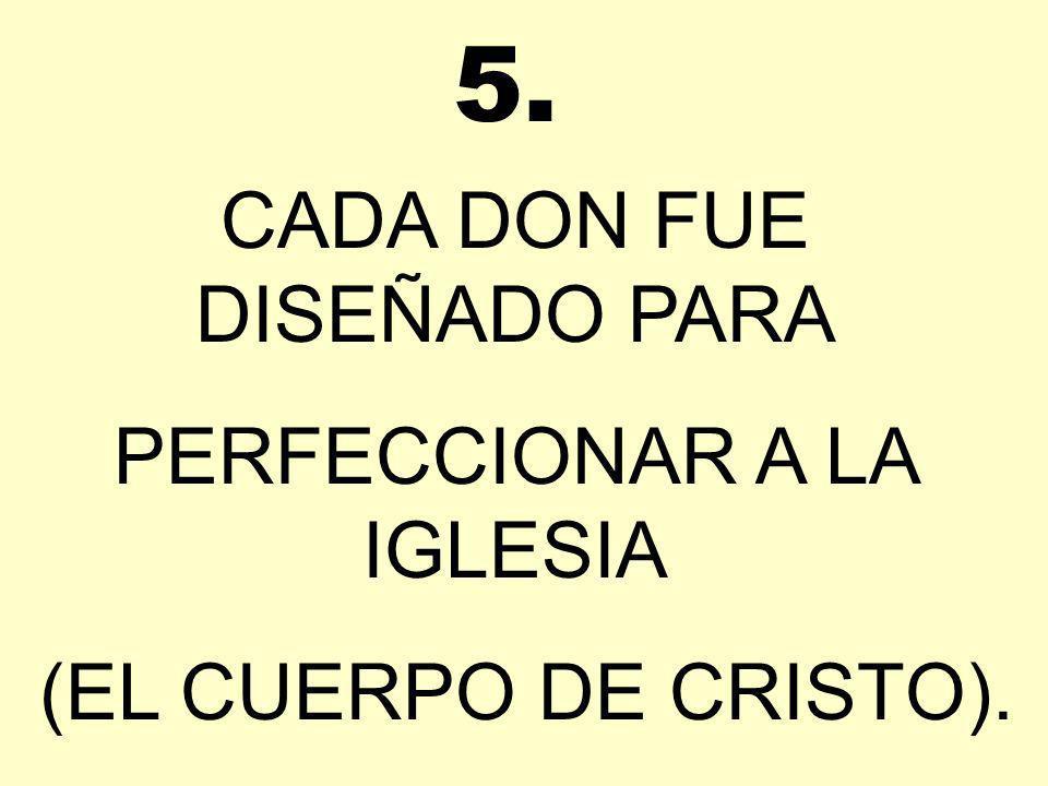 CADA DON FUE DISEÑADO PARA PERFECCIONAR A LA IGLESIA (EL CUERPO DE CRISTO). 5.