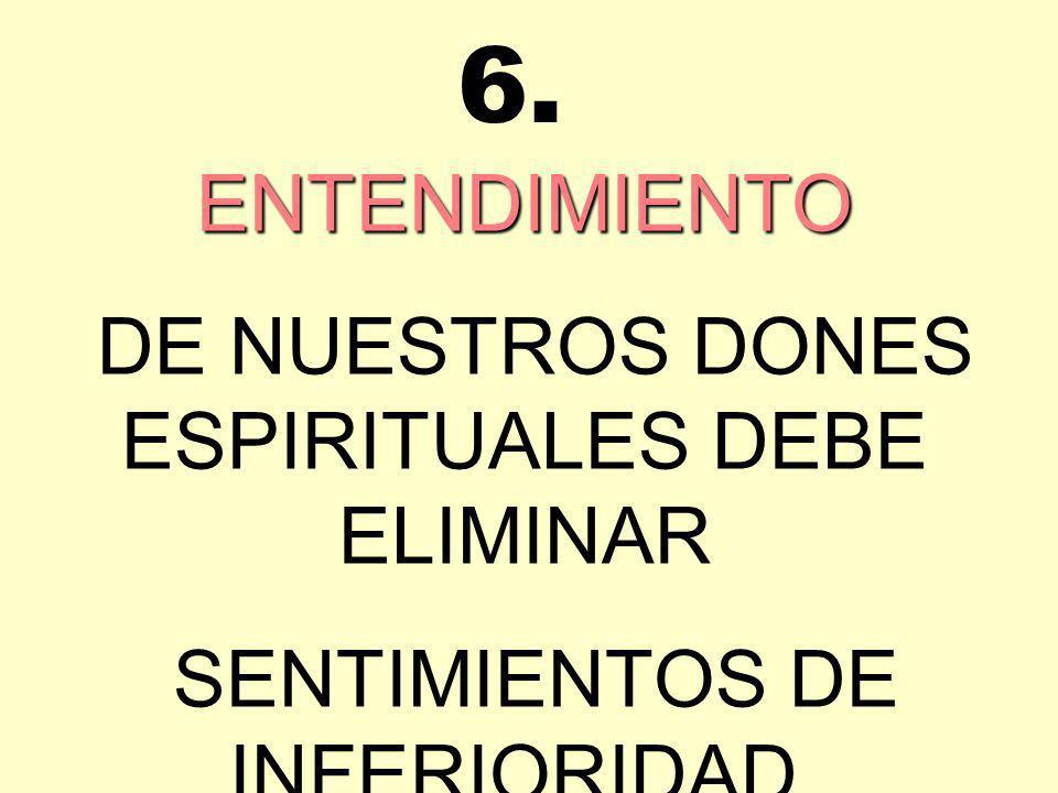 ENTENDIMIENTO DE NUESTROS DONES ESPIRITUALES DEBE ELIMINAR SENTIMIENTOS DE INFERIORIDAD. 6.