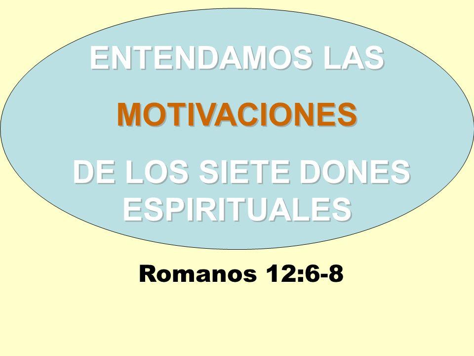 ENTENDAMOS LAS MOTIVACIONES DE LOS SIETE DONES ESPIRITUALES ENTENDAMOS LAS MOTIVACIONES DE LOS SIETE DONES ESPIRITUALES Romanos 12:6-8