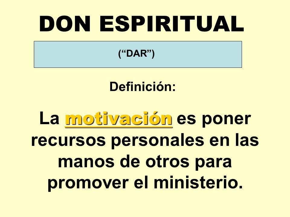 (DAR) Definición: DON ESPIRITUAL motivación La motivación es poner recursos personales en las manos de otros para promover el ministerio.