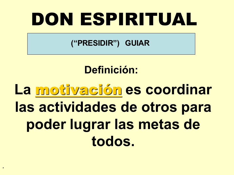 (PRESIDIR) GUIAR Definición: DON ESPIRITUAL motivación La motivación es coordinar las actividades de otros para poder lugrar las metas de todos..