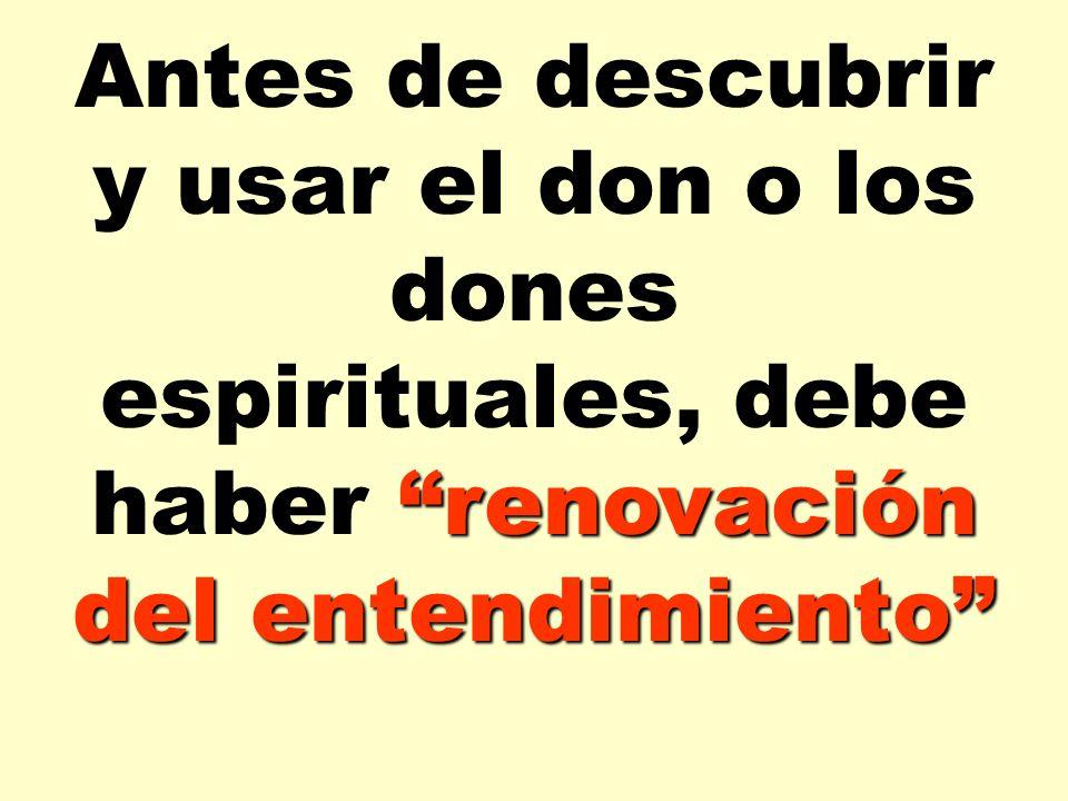 renovación del entendimiento Antes de descubrir y usar el don o los dones espirituales, debe haber renovación del entendimiento