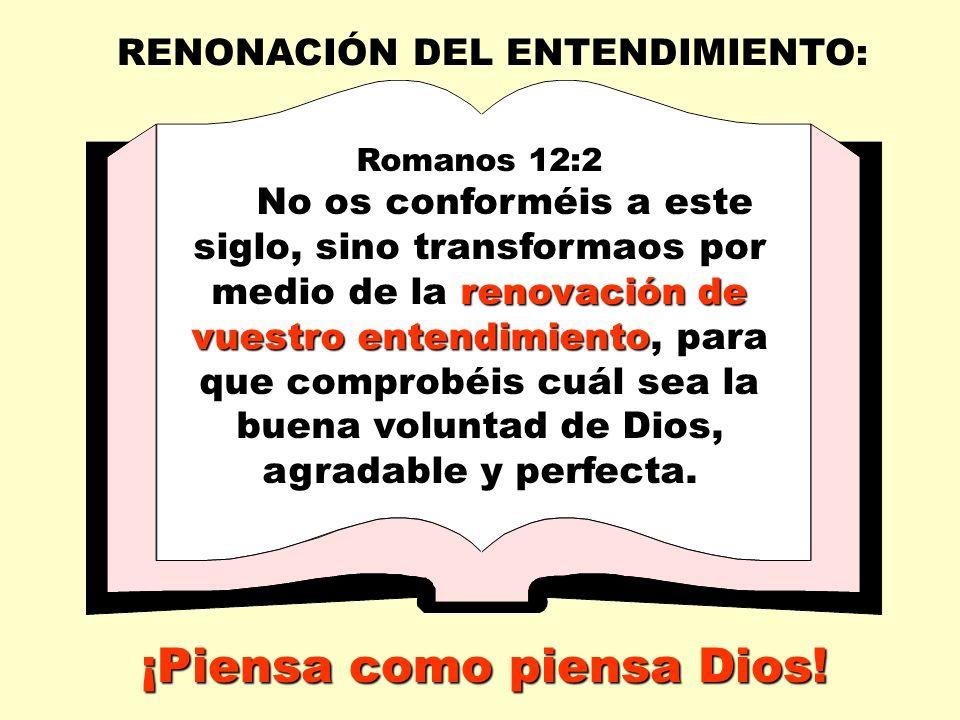 RENONACIÓN DEL ENTENDIMIENTO: Romanos 12:2 renovación de vuestro entendimiento No os conforméis a este siglo, sino transformaos por medio de la renovación de vuestro entendimiento, para que comprobéis cuál sea la buena voluntad de Dios, agradable y perfecta.