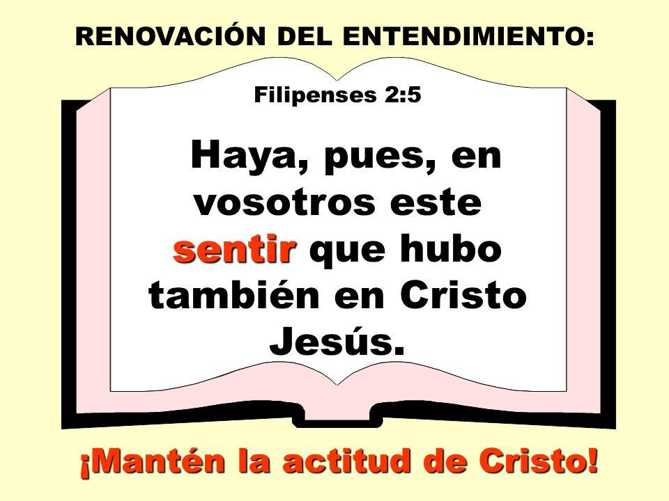RENOVACIÓN DEL ENTENDIMIENTO: Filipenses 2:5 sentir Haya, pues, en vosotros este sentir que hubo también en Cristo Jesús.