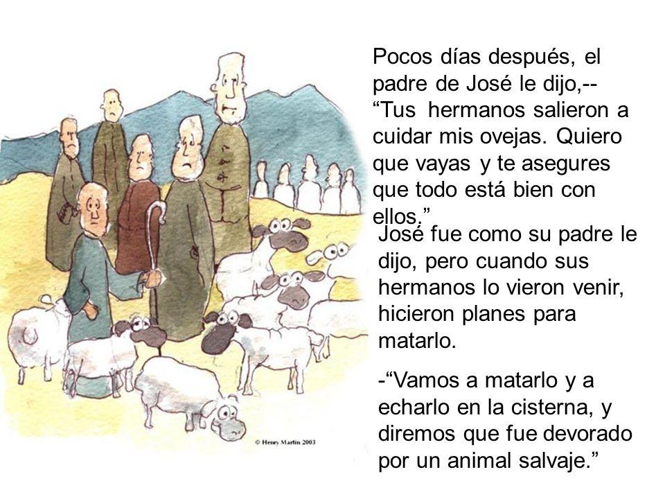Pocos días después, el padre de José le dijo,-- Tus hermanos salieron a cuidar mis ovejas. Quiero que vayas y te asegures que todo está bien con ellos