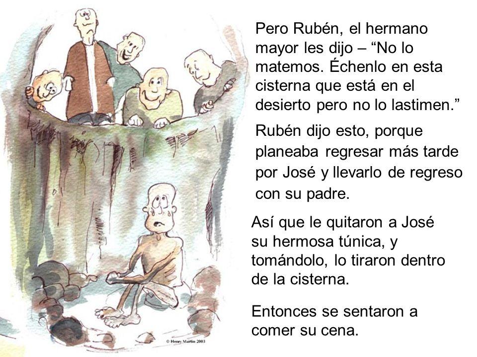 Pero Rubén, el hermano mayor les dijo – No lo matemos. Échenlo en esta cisterna que está en el desierto pero no lo lastimen. Rubén dijo esto, porque p