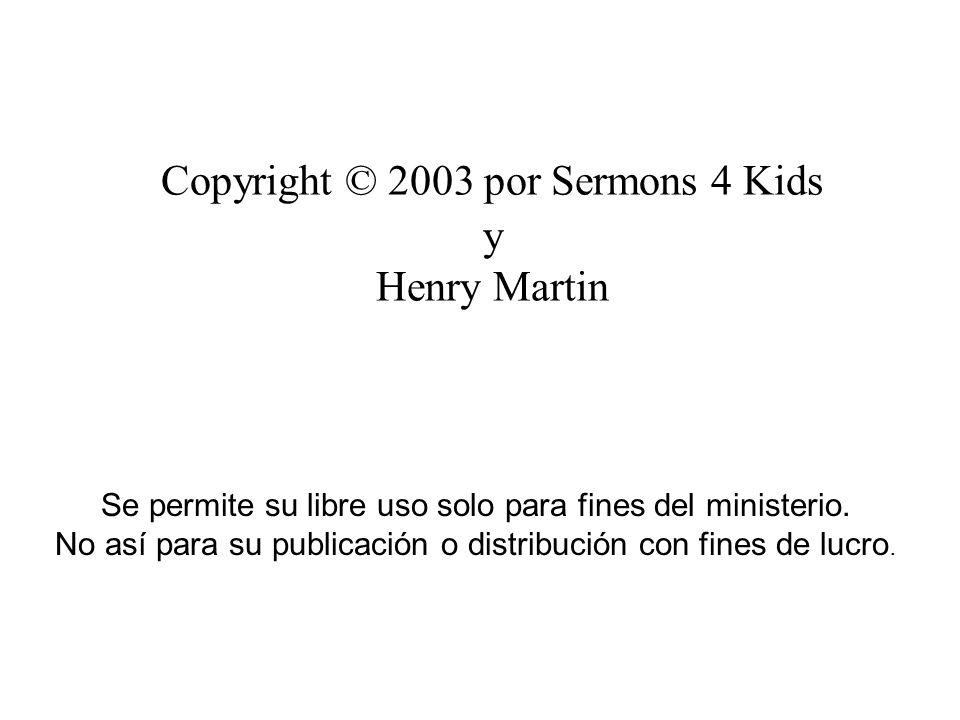 Copyright © 2003 por Sermons 4 Kids y Henry Martin Se permite su libre uso solo para fines del ministerio. No así para su publicación o distribución c