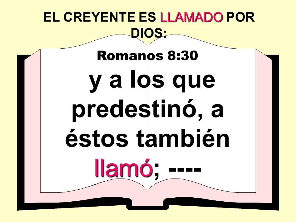Romanos 8:30 llamó y a los que predestinó, a éstos también llamó; ---- LLAMADO EL CREYENTE ES LLAMADO POR DIOS: