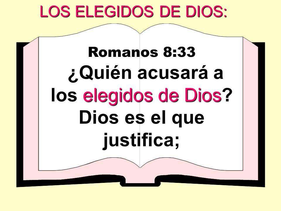 LOS ELEGIDOS DE DIOS: Romanos 8:33 elegidos de Dios ¿Quién acusará a los elegidos de Dios? Dios es el que justifica;