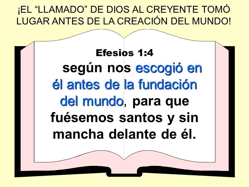 ¡EL LLAMADO DE DIOS AL CREYENTE TOMÓ LUGAR ANTES DE LA CREACIÓN DEL MUNDO! Efesios 1:4 escogió en él antes de la fundación del mundo según nos escogió