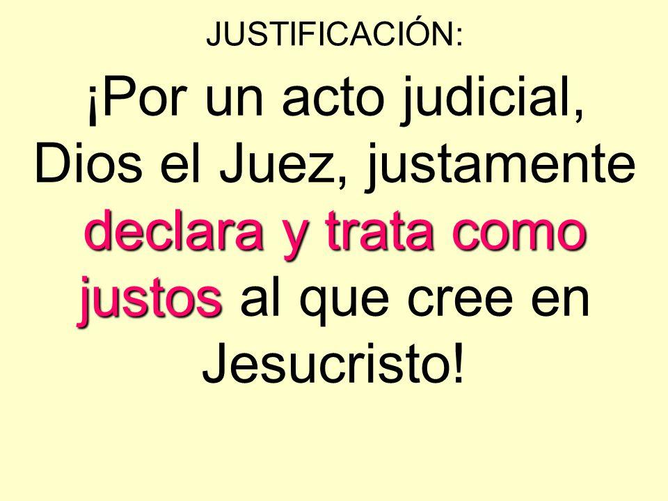 JUSTIFICACIÓN: declaray trata como justos ¡Por un acto judicial, Dios el Juez, justamente declara y trata como justos al que cree en Jesucristo!