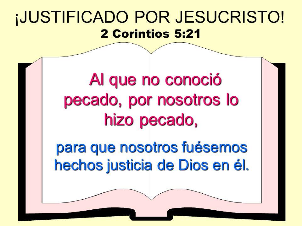 Al que no conoció pecado, por nosotros lo hizo pecado, para que nosotros fuésemos hechos justicia de Dios en él. ¡JUSTIFICADO POR JESUCRISTO! 2 Corint