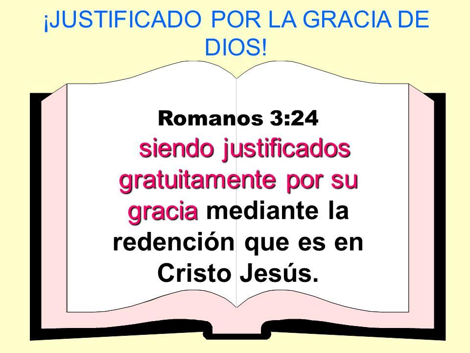 ¡JUSTIFICADO POR LA GRACIA DE DIOS! Romanos 3:24 siendo justificados gratuitamente por su gracia siendo justificados gratuitamente por su gracia media