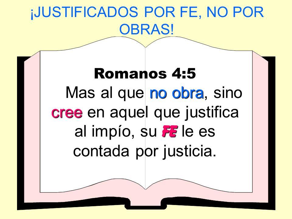 ¡JUSTIFICADOS POR FE, NO POR OBRAS! Romanos 4:5 no obra cree fE Mas al que no obra, sino cree en aquel que justifica al impío, su fE le es contada por
