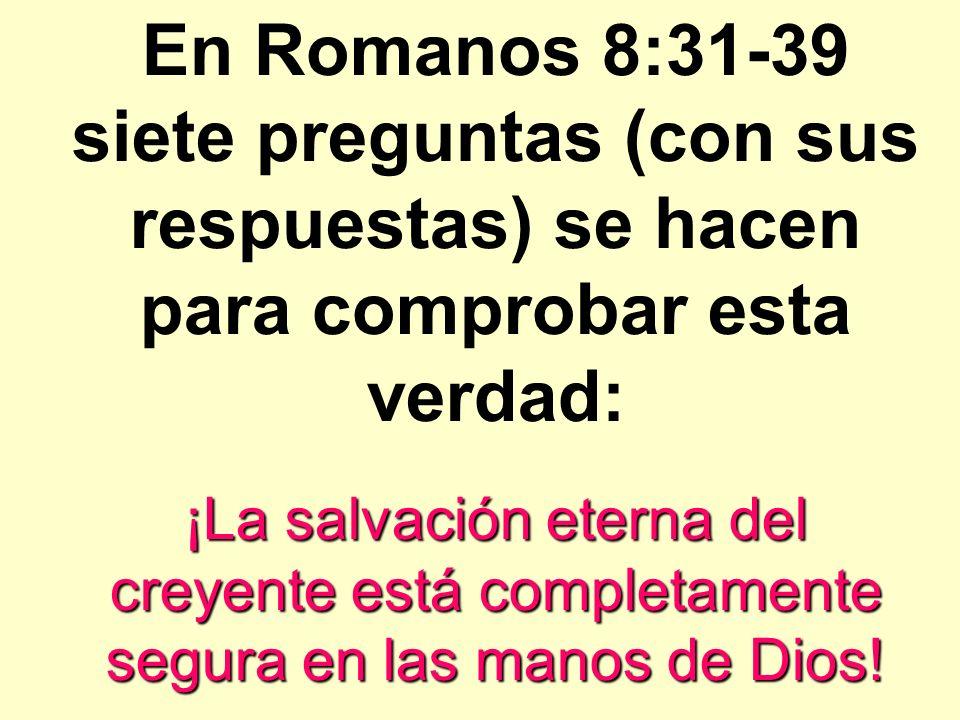 En Romanos 8:31-39 siete preguntas (con sus respuestas) se hacen para comprobar esta verdad: ¡La salvación eterna del creyente está completamente segu