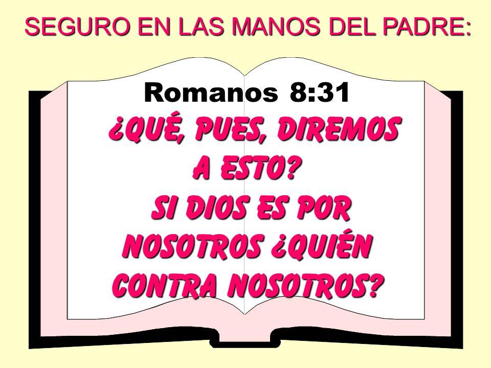 Romanos 8:31 ¿QUÉ, PUES, DIREMOS A ESTO? Si dios es por nosotros ¿quién contra nosotros? SEGURO EN LAS MANOS DEL PADRE: