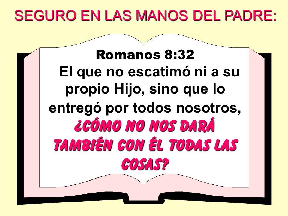Romanos 8:32 El que no escatimó ni a su propio Hijo, sino que lo entregó por todos nosotros, ¿cómo no nos dará también con él todas las cosas? SEGURO