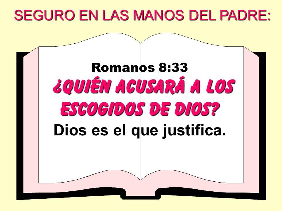 Romanos 8:33 ¿ Quién acusará a los escogidos de Dios? Dios es el que justifica. SEGURO EN LAS MANOS DEL PADRE: