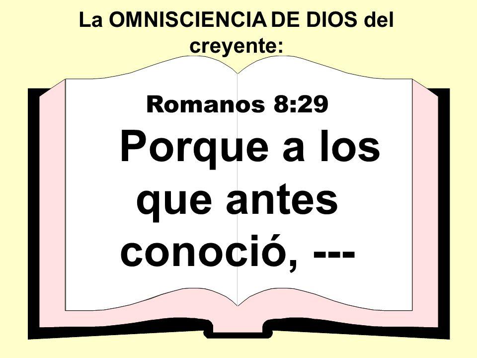 Romanos 8:29 Porque a los que antes conoció, --- La OMNISCIENCIA DE DIOS del creyente:
