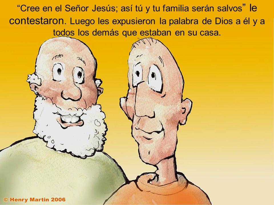 Cree en el Señor Jesús; así tú y tu familia serán salvos le contestaron. Luego les expusieron la palabra de Dios a él y a todos los demás que estaban