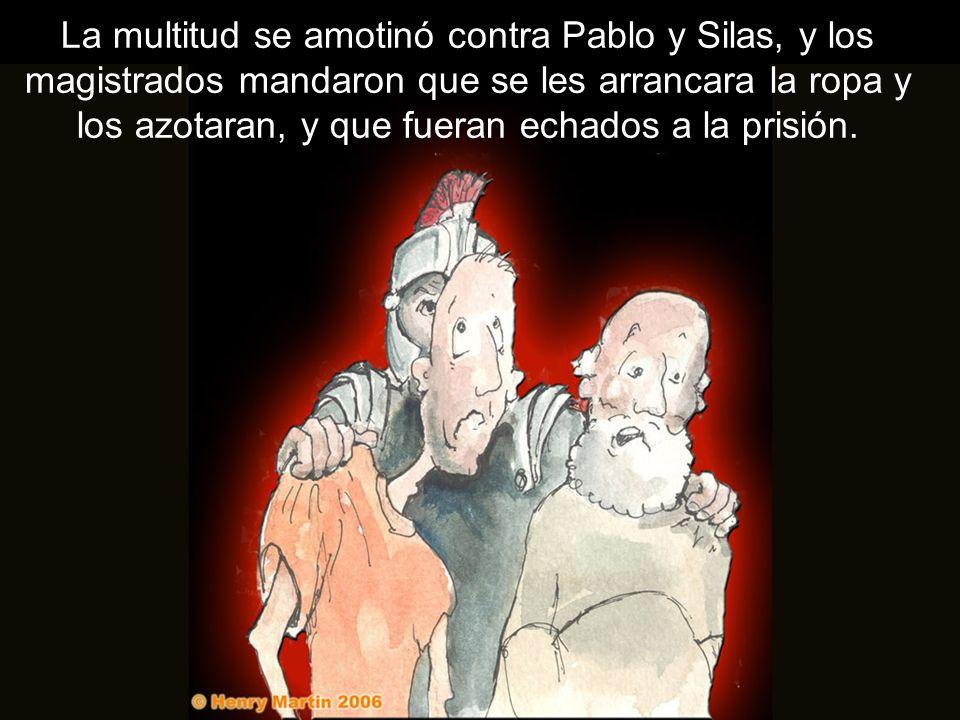 La multitud se amotinó contra Pablo y Silas, y los magistrados mandaron que se les arrancara la ropa y los azotaran, y que fueran echados a la prisión