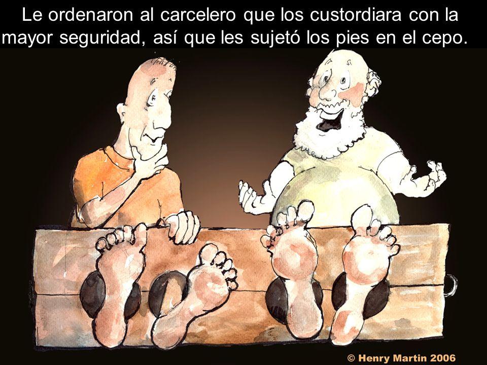 Le ordenaron al carcelero que los custordiara con la mayor seguridad, así que les sujetó los pies en el cepo.