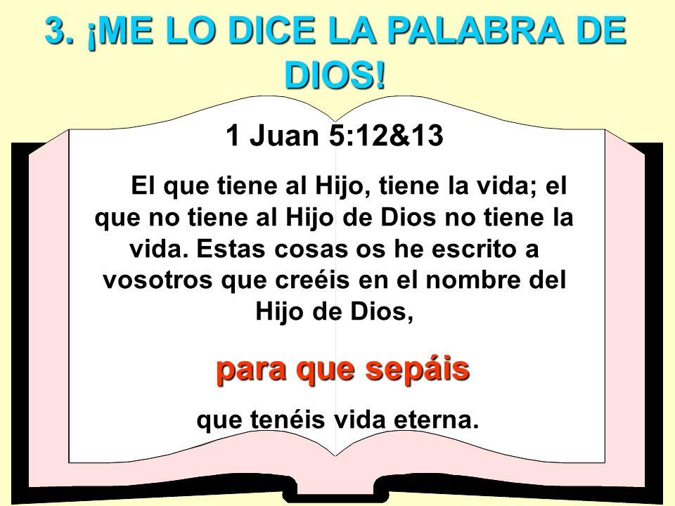 3. ¡ME LO DICE LA PALABRA DE DIOS! 1 Juan 5:12&13 El que tiene al Hijo, tiene la vida; el que no tiene al Hijo de Dios no tiene la vida. Estas cosas o