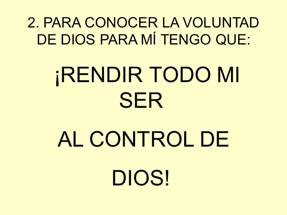 2. PARA CONOCER LA VOLUNTAD DE DIOS PARA MÍ TENGO QUE: ¡RENDIR TODO MI SER AL CONTROL DE DIOS!