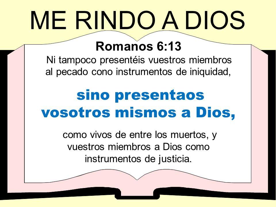 Romanos 6:13 Ni tampoco presentéis vuestros miembros al pecado cono instrumentos de iniquidad, sino presentaos vosotros mismos a Dios, como vivos de e