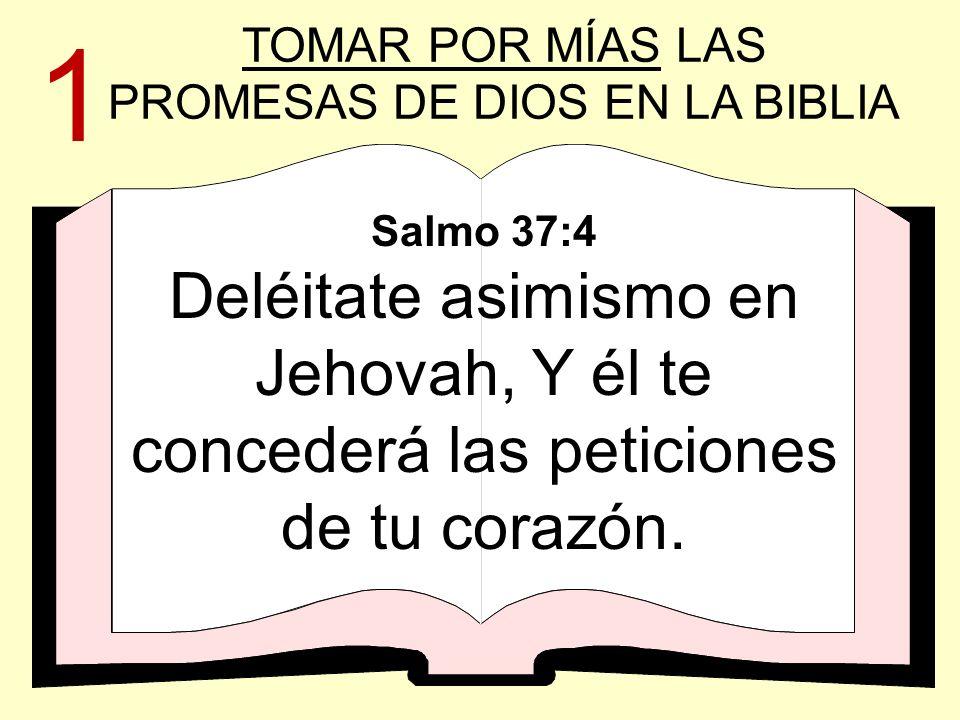Salmo 37:4 Deléitate asimismo en Jehovah, Y él te concederá las peticiones de tu corazón. TOMAR POR MÍAS LAS PROMESAS DE DIOS EN LA BIBLIA 1