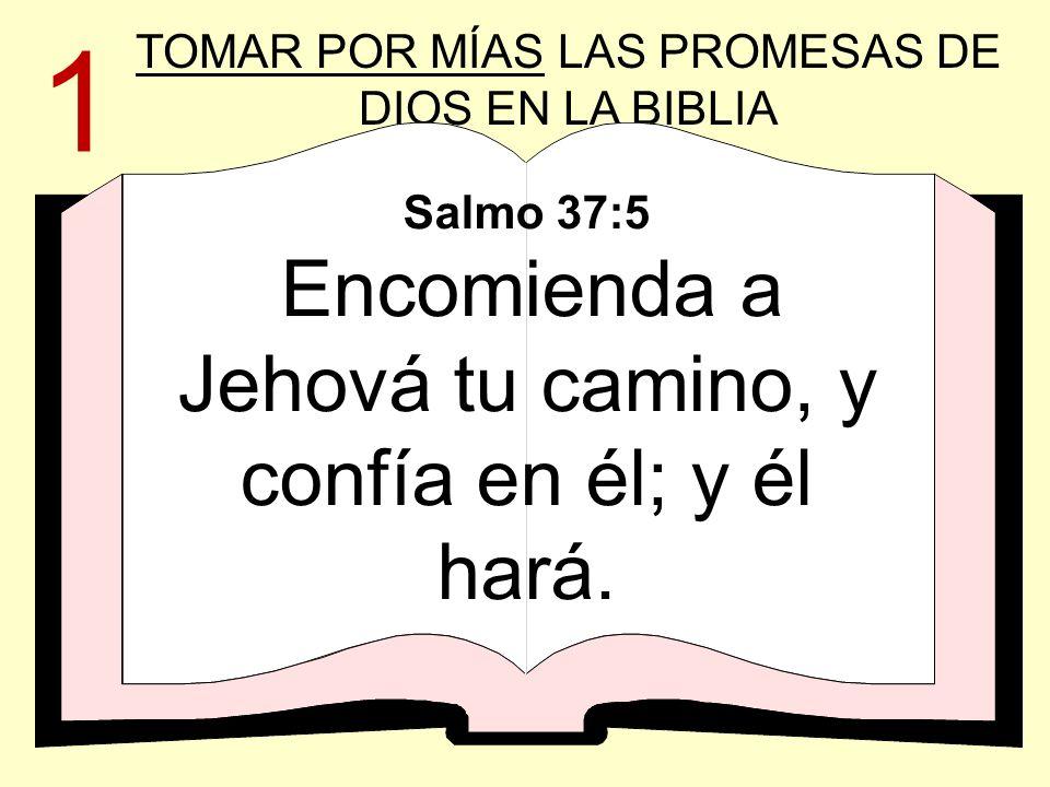 TOMAR POR MÍAS LAS PROMESAS DE DIOS EN LA BIBLIA Salmo 37:5 Encomienda a Jehová tu camino, y confía en él; y él hará. 1