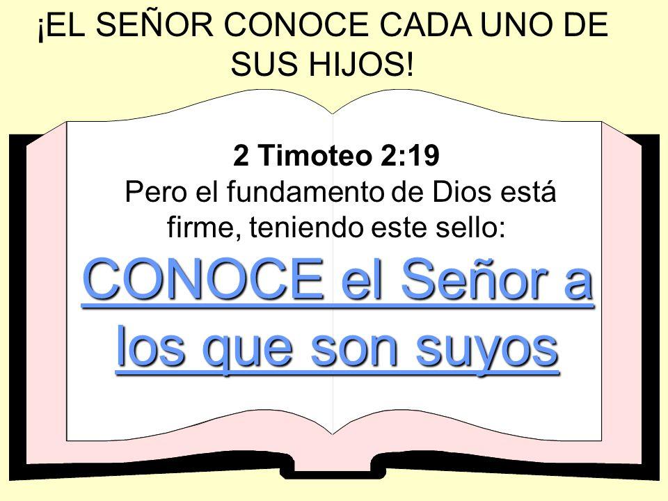 ¡EL SEÑOR CONOCE CADA UNO DE SUS HIJOS! CONOCE el Señor a los que son suyos 2 Timoteo 2:19 Pero el fundamento de Dios está firme, teniendo este sello: