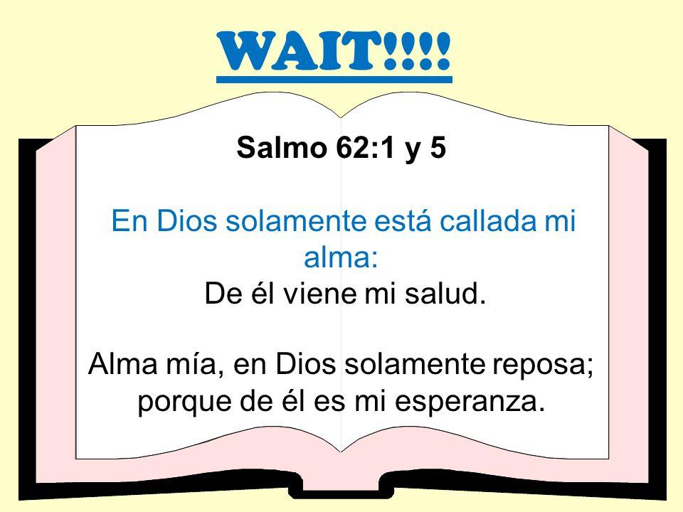 WAIT!!!! Salmo 62:1 y 5 En Dios solamente está callada mi alma: De él viene mi salud. Alma mía, en Dios solamente reposa; porque de él es mi esperanza